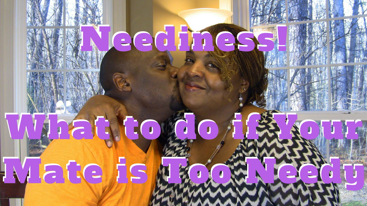 Neediness! What to do if Your Mate is Too Needy.
