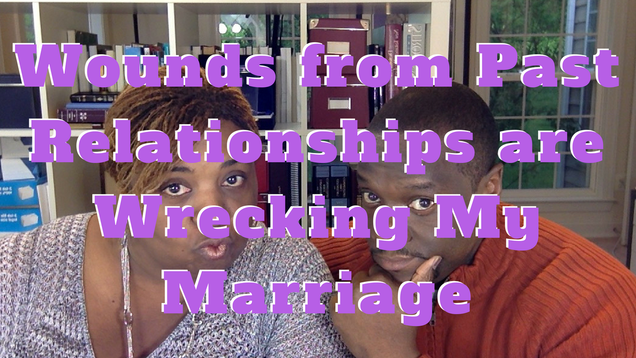 How to Stop Unhealed Wounds from Past Relationships from Wrecking My Marriage