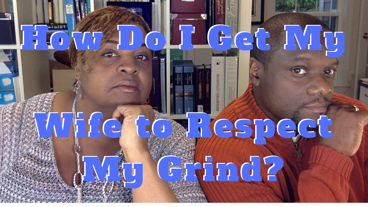 How Do I Get My Wife to Respect My Grind?