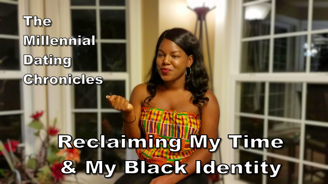 Millennial Dating Chronicles – EP. 10: Reclaiming My Time & My Black Identity